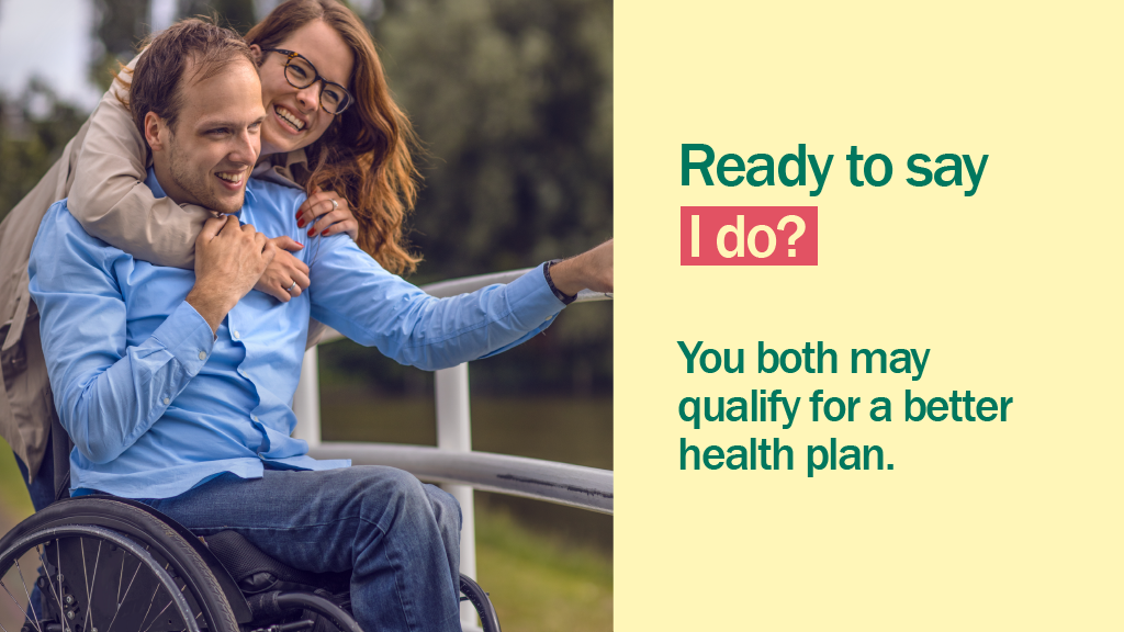 "Image of a woman hugging a man in a wheelchair with the message ""Ready to say I do? You may both qualify for a better health plan."""