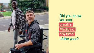 Image of two young men, one in a wheelchair and the other walking beside him with the message did you know you can enroll in Medicaid any time of the year?