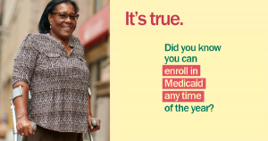 "Image of an African American woman using forearm crutches and the message ""It's true. Did you know you can enroll in Medicaid any time of the year?"""