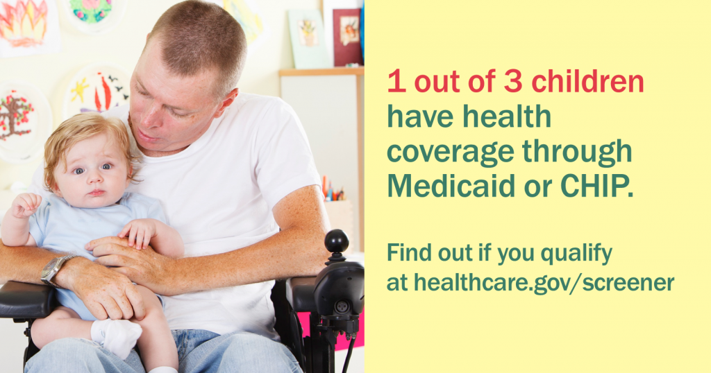 "Picture of a man in a wheelchair holding a baby with the message ""1 out of 3 children have coverage through Medicaid or CHIP. Find out if you qualify at healthcare.gov/screener"""