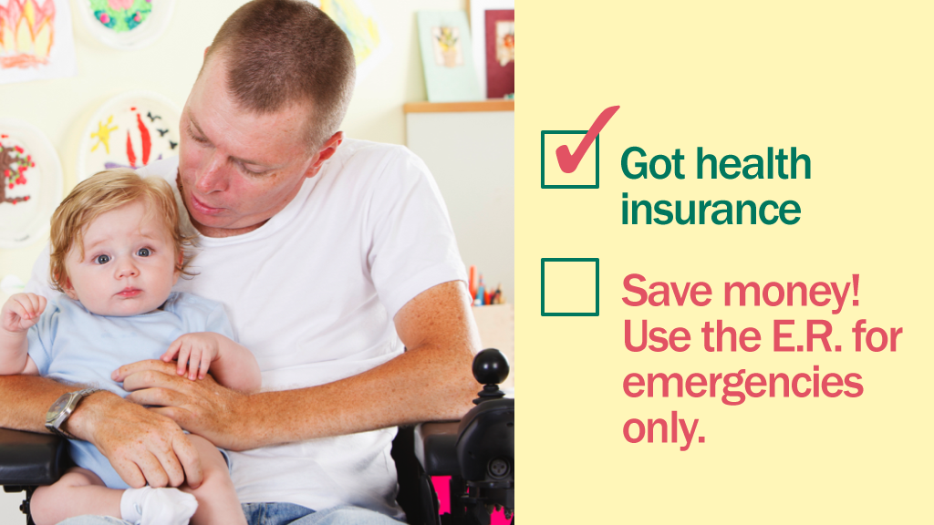 Photo of a man in a wheelchair holding a baby with the message that if you have health insurance you should save money by using the ER for emergencies only.