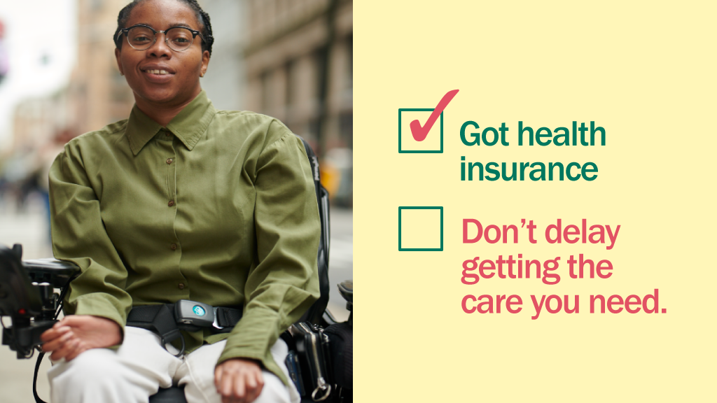 Photo of younger woman in wheelchair with message that if you have health insurance then you should delay getting care.