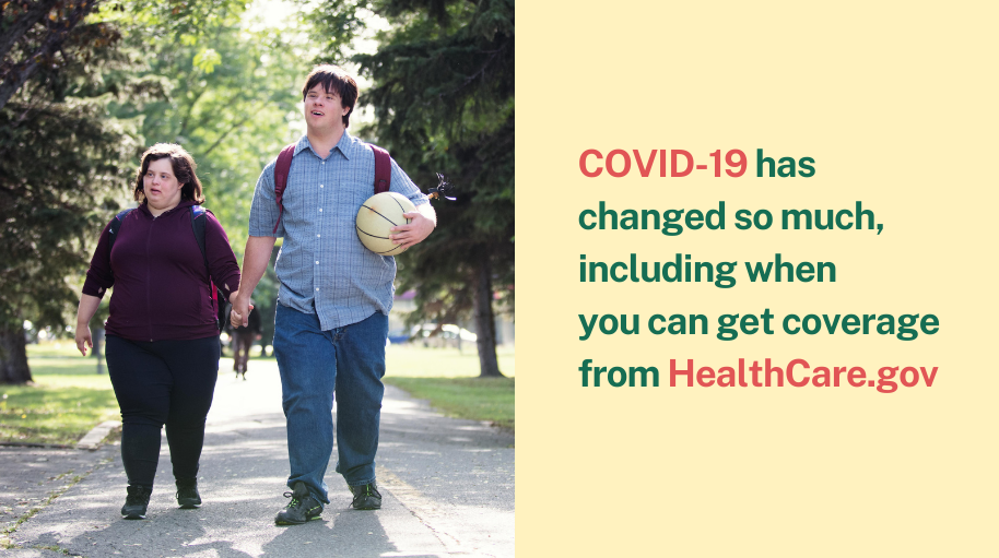 Image of man and woman with Down's syndrome walking hand-in-hand down the sidewalk with the message COVID-19 has changed so much, including when you can get coverage from healthcare.gov