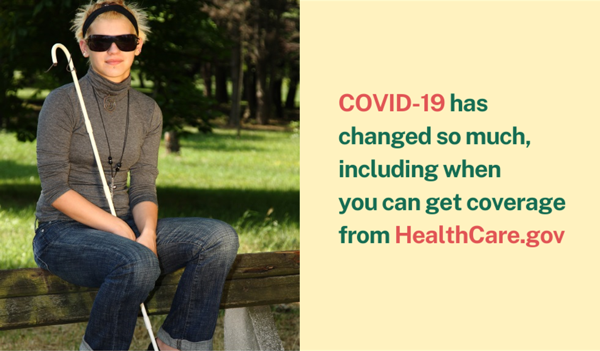 Photo of young woman with walking stick and sunglasses and the message COVID-19 has changed so much, including when you can get coverage from healthcare.gov.