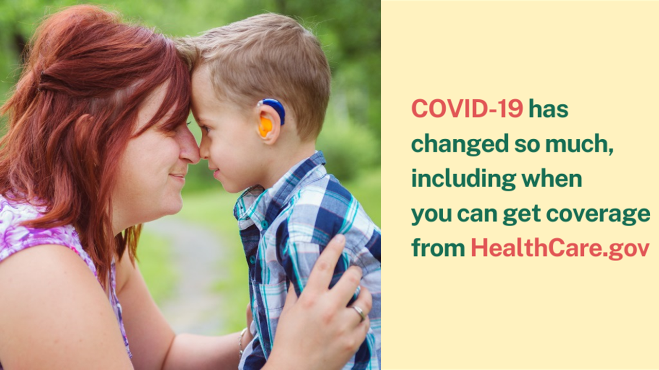 Picture of a mother and young son with a hearing aid and the message COVID-19 has changed so much, including when you can get coverage from healthcare.gov.