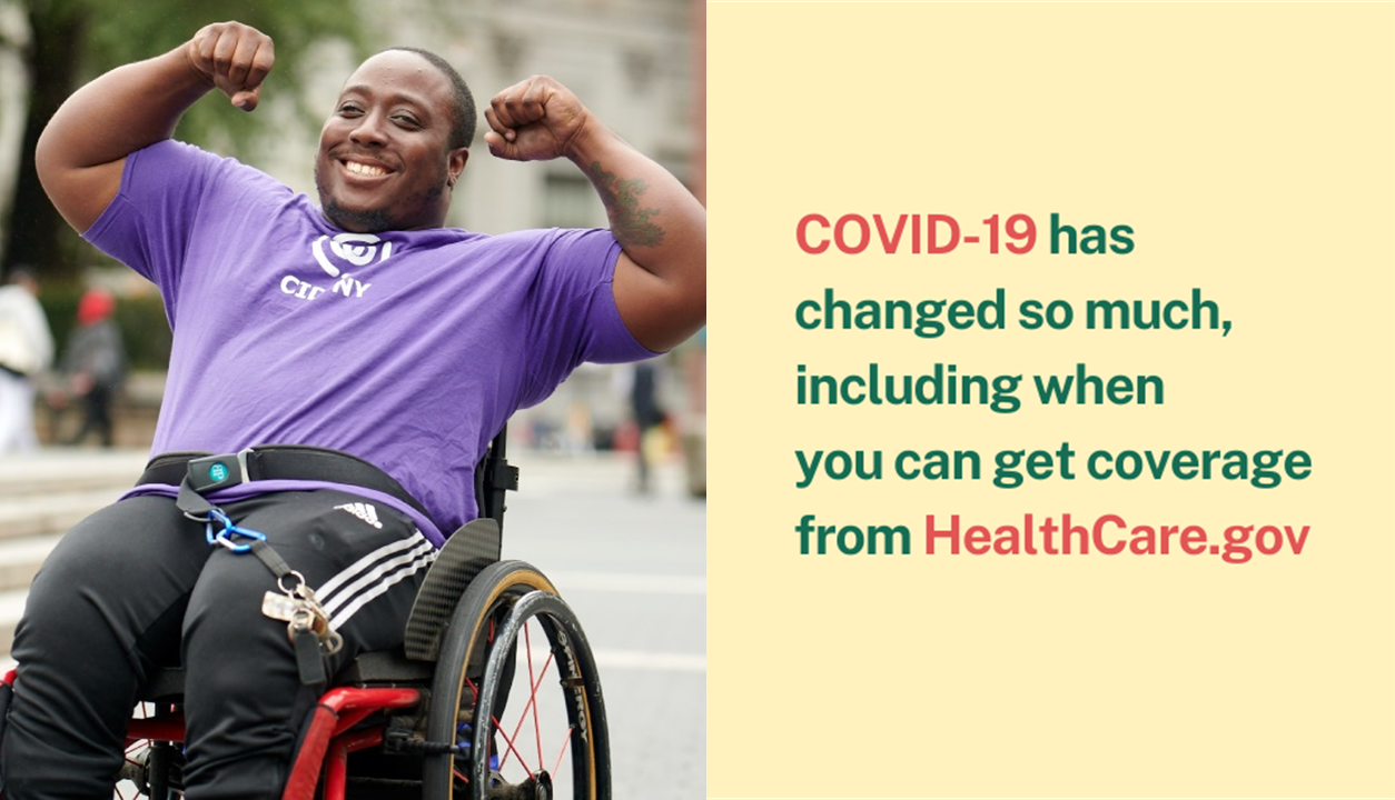 Photo of an African-American man in a wheelchair with arms flexed and message COVID-19 has changed so much, including when you can get coverage from healthcare.gov.