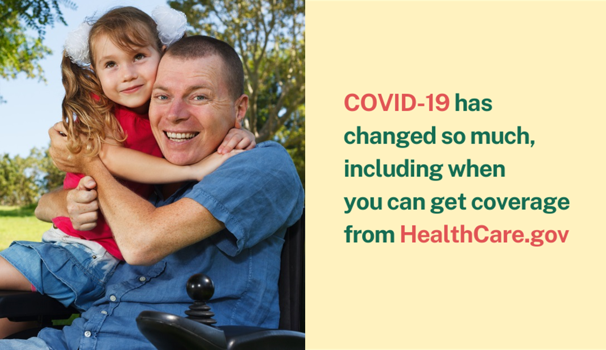 Photo of man in wheelchair holding little girl with message that COVID-19 has changed so much, including when you can get coverage from healthcare.gov.