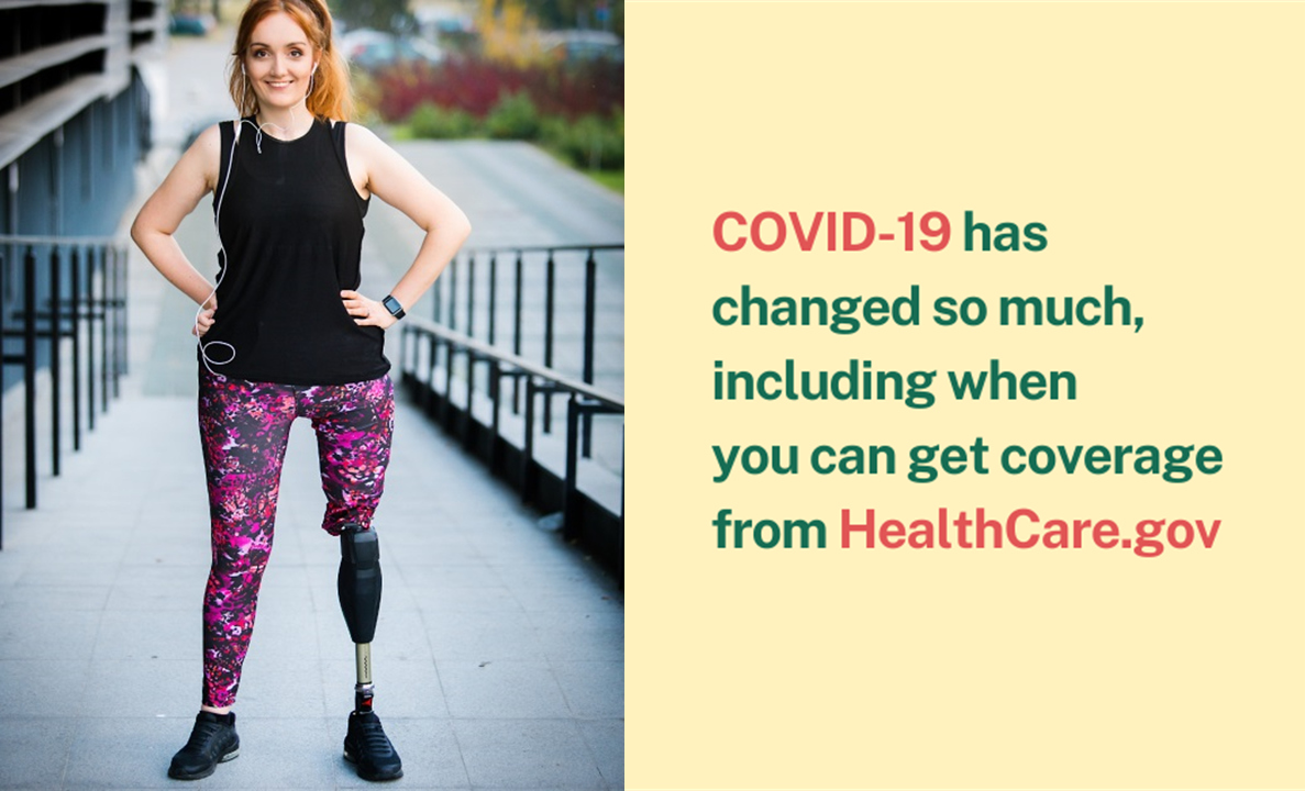 Image of a woman standing with one prosthetic leg and the message that COVID-19 has changed so much, including when you can get coverage from healthcare.gov.